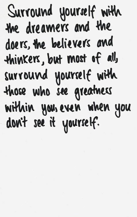 Surround yourself with dreamers.